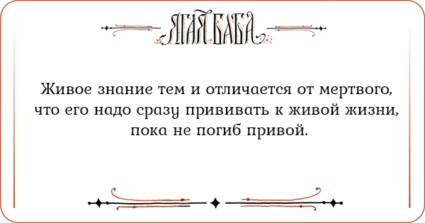 Живое знание тем и отличается от мертвого, что его надо сразу прививать к живой жизни, пока не погиб привой